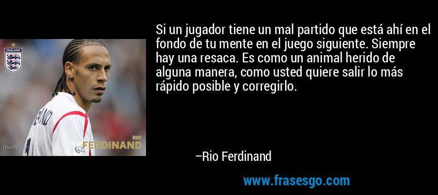Si un jugador tiene un mal partido que está ahí en el fondo de tu mente en el juego siguiente. Siempre hay una resaca. Es como un animal herido de alguna manera, como usted quiere salir lo más rápido posible y corregirlo. – Rio Ferdinand