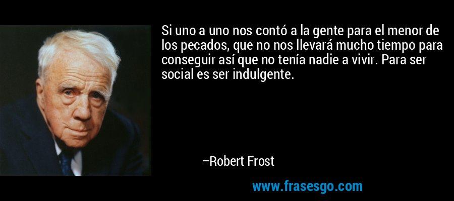 Si uno a uno nos contó a la gente para el menor de los pecados, que no nos llevará mucho tiempo para conseguir así que no tenía nadie a vivir. Para ser social es ser indulgente. – Robert Frost