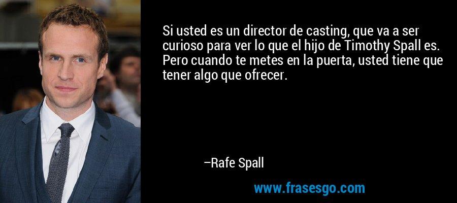 Si usted es un director de casting, que va a ser curioso para ver lo que el hijo de Timothy Spall es. Pero cuando te metes en la puerta, usted tiene que tener algo que ofrecer. – Rafe Spall
