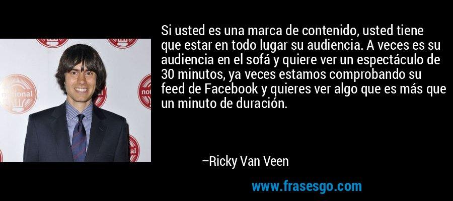 Si usted es una marca de contenido, usted tiene que estar en todo lugar su audiencia. A veces es su audiencia en el sofá y quiere ver un espectáculo de 30 minutos, ya veces estamos comprobando su feed de Facebook y quieres ver algo que es más que un minuto de duración. – Ricky Van Veen