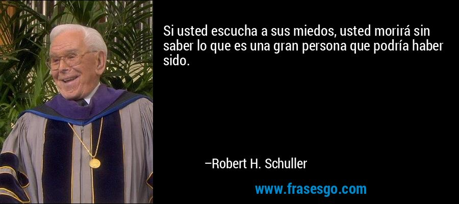 Si usted escucha a sus miedos, usted morirá sin saber lo que es una gran persona que podría haber sido. – Robert H. Schuller