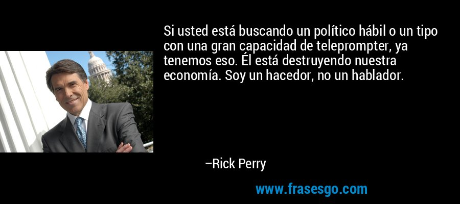Si usted está buscando un político hábil o un tipo con una gran capacidad de teleprompter, ya tenemos eso. Él está destruyendo nuestra economía. Soy un hacedor, no un hablador. – Rick Perry