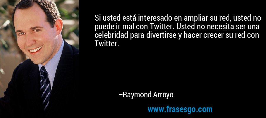 Si usted está interesado en ampliar su red, usted no puede ir mal con Twitter. Usted no necesita ser una celebridad para divertirse y hacer crecer su red con Twitter. – Raymond Arroyo