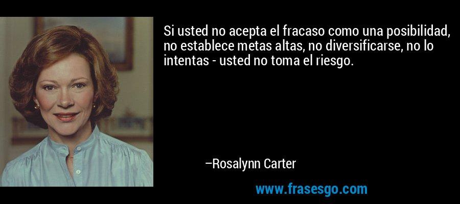 Si usted no acepta el fracaso como una posibilidad, no establece metas altas, no diversificarse, no lo intentas - usted no toma el riesgo. – Rosalynn Carter