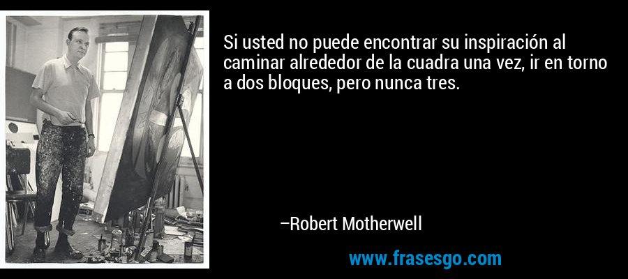 Si usted no puede encontrar su inspiración al caminar alrededor de la cuadra una vez, ir en torno a dos bloques, pero nunca tres. – Robert Motherwell