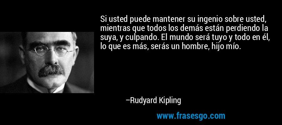 Si usted puede mantener su ingenio sobre usted, mientras que todos los demás están perdiendo la suya, y culpando. El mundo será tuyo y todo en él, lo que es más, serás un hombre, hijo mío. – Rudyard Kipling