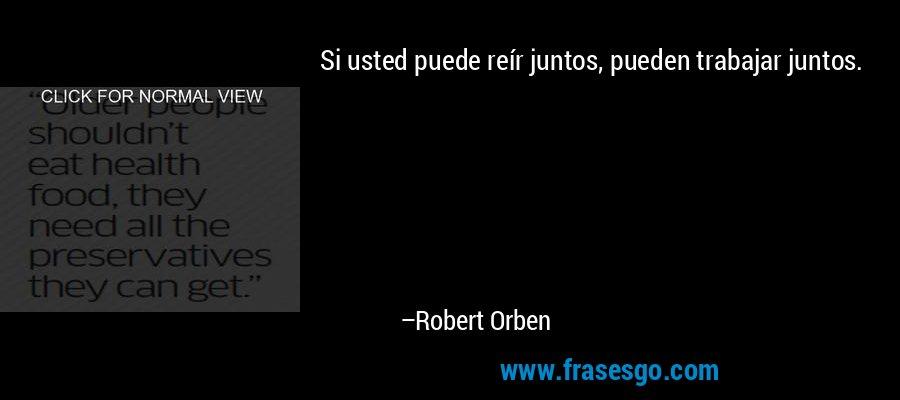 Si usted puede reír juntos, pueden trabajar juntos. – Robert Orben