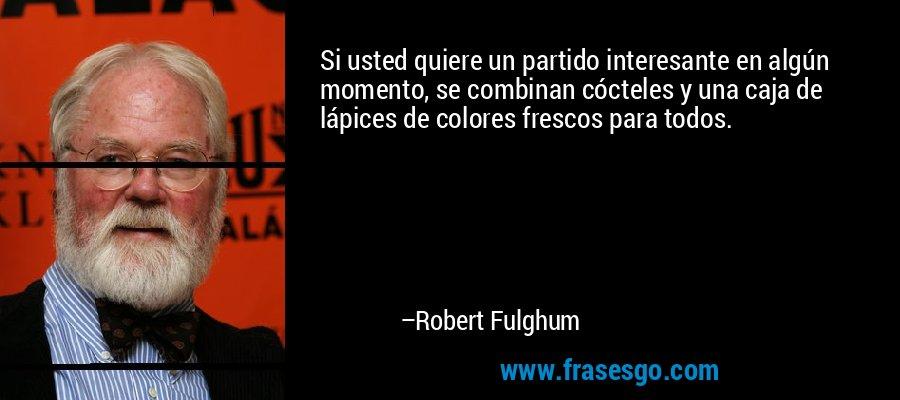 Si usted quiere un partido interesante en algún momento, se combinan cócteles y una caja de lápices de colores frescos para todos. – Robert Fulghum