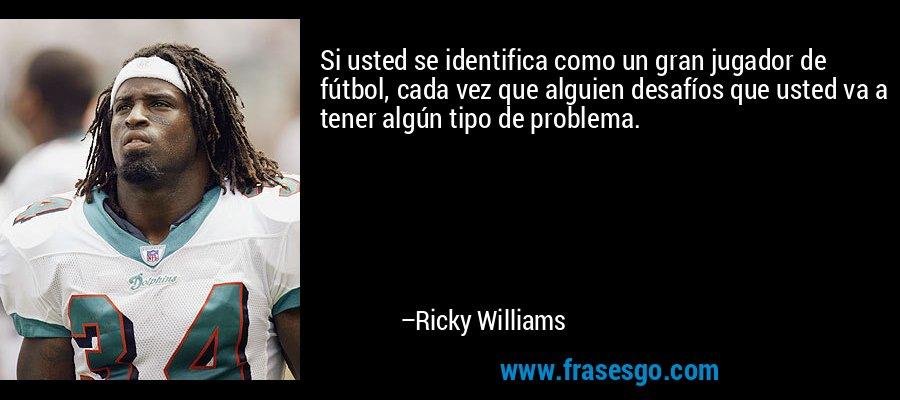 Si usted se identifica como un gran jugador de fútbol, cada vez que alguien desafíos que usted va a tener algún tipo de problema. – Ricky Williams