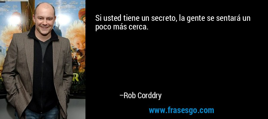 Si usted tiene un secreto, la gente se sentará un poco más cerca. – Rob Corddry