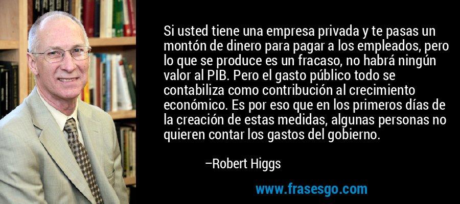Si usted tiene una empresa privada y te pasas un montón de dinero para pagar a los empleados, pero lo que se produce es un fracaso, no habrá ningún valor al PIB. Pero el gasto público todo se contabiliza como contribución al crecimiento económico. Es por eso que en los primeros días de la creación de estas medidas, algunas personas no quieren contar los gastos del gobierno. – Robert Higgs