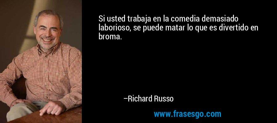 Si usted trabaja en la comedia demasiado laborioso, se puede matar lo que es divertido en broma. – Richard Russo