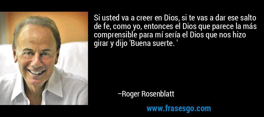 Si usted va a creer en Dios, si te vas a dar ese salto de fe, como yo, entonces el Dios que parece la más comprensible para mí sería el Dios que nos hizo girar y dijo 'Buena suerte. ' – Roger Rosenblatt