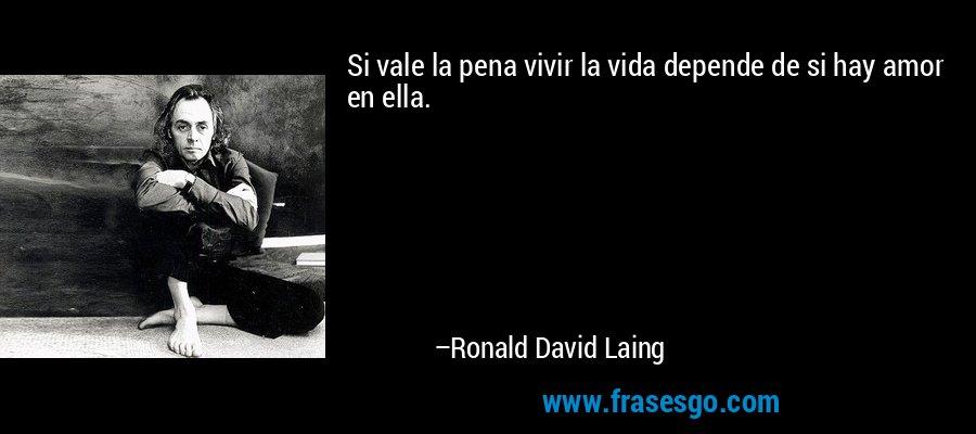 Si vale la pena vivir la vida depende de si hay amor en ella. – Ronald David Laing