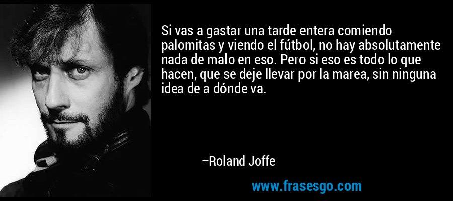 Si vas a gastar una tarde entera comiendo palomitas y viendo el fútbol, no hay absolutamente nada de malo en eso. Pero si eso es todo lo que hacen, que se deje llevar por la marea, sin ninguna idea de a dónde va. – Roland Joffe