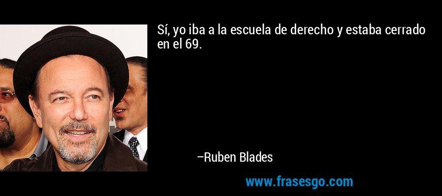 Sí, yo iba a la escuela de derecho y estaba cerrado en el 69. – Ruben Blades