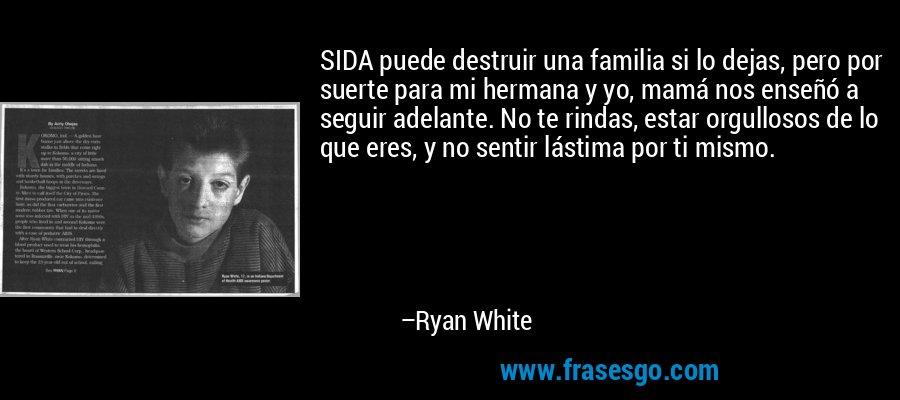 SIDA puede destruir una familia si lo dejas, pero por suerte para mi hermana y yo, mamá nos enseñó a seguir adelante. No te rindas, estar orgullosos de lo que eres, y no sentir lástima por ti mismo. – Ryan White