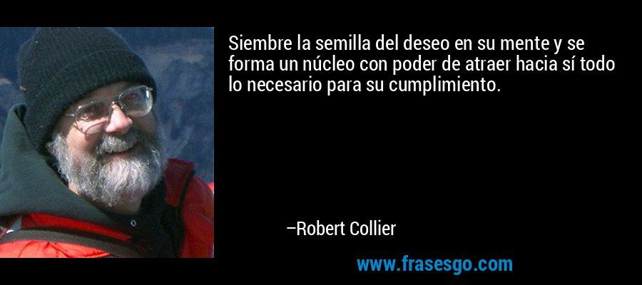 Siembre la semilla del deseo en su mente y se forma un núcleo con poder de atraer hacia sí todo lo necesario para su cumplimiento. – Robert Collier