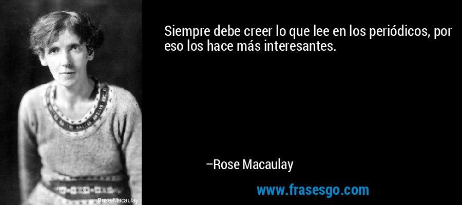 Siempre debe creer lo que lee en los periódicos, por eso los hace más interesantes. – Rose Macaulay