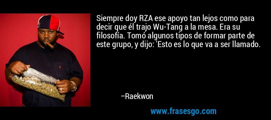 Siempre doy RZA ese apoyo tan lejos como para decir que él trajo Wu-Tang a la mesa. Era su filosofía. Tomó algunos tipos de formar parte de este grupo, y dijo: 'Esto es lo que va a ser llamado. – Raekwon