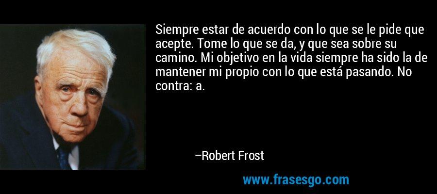 Siempre estar de acuerdo con lo que se le pide que acepte. Tome lo que se da, y que sea sobre su camino. Mi objetivo en la vida siempre ha sido la de mantener mi propio con lo que está pasando. No contra: a. – Robert Frost