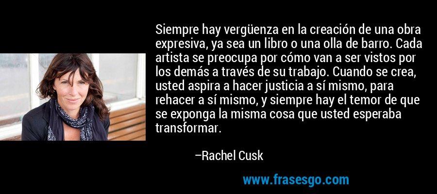 Siempre hay vergüenza en la creación de una obra expresiva, ya sea un libro o una olla de barro. Cada artista se preocupa por cómo van a ser vistos por los demás a través de su trabajo. Cuando se crea, usted aspira a hacer justicia a sí mismo, para rehacer a sí mismo, y siempre hay el temor de que se exponga la misma cosa que usted esperaba transformar. – Rachel Cusk