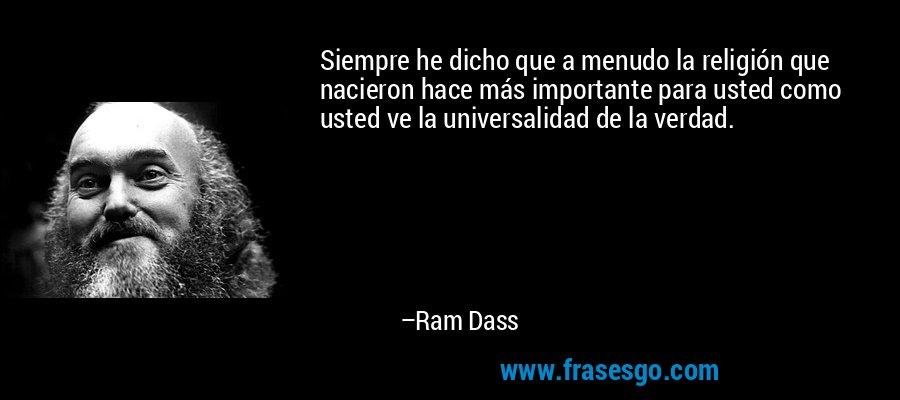 Siempre he dicho que a menudo la religión que nacieron hace más importante para usted como usted ve la universalidad de la verdad. – Ram Dass