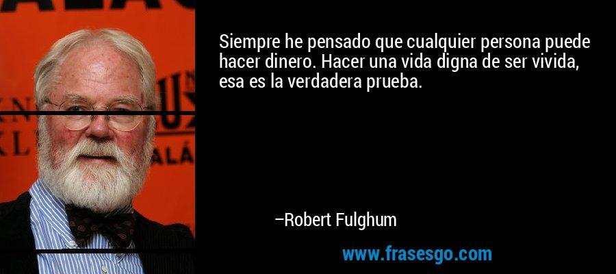 Siempre he pensado que cualquier persona puede hacer dinero. Hacer una vida digna de ser vivida, esa es la verdadera prueba. – Robert Fulghum