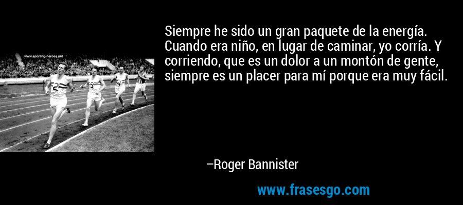 Siempre he sido un gran paquete de la energía. Cuando era niño, en lugar de caminar, yo corría. Y corriendo, que es un dolor a un montón de gente, siempre es un placer para mí porque era muy fácil. – Roger Bannister