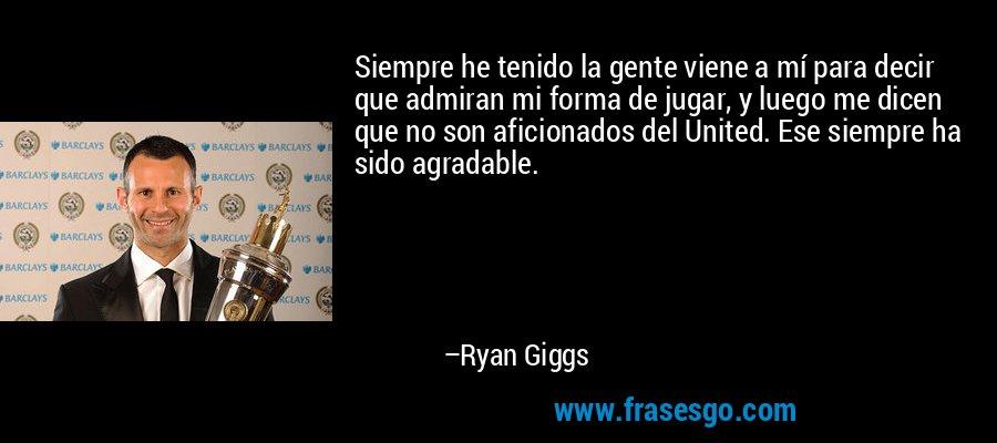Siempre he tenido la gente viene a mí para decir que admiran mi forma de jugar, y luego me dicen que no son aficionados del United. Ese siempre ha sido agradable. – Ryan Giggs