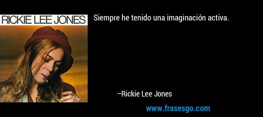 Siempre he tenido una imaginación activa. – Rickie Lee Jones