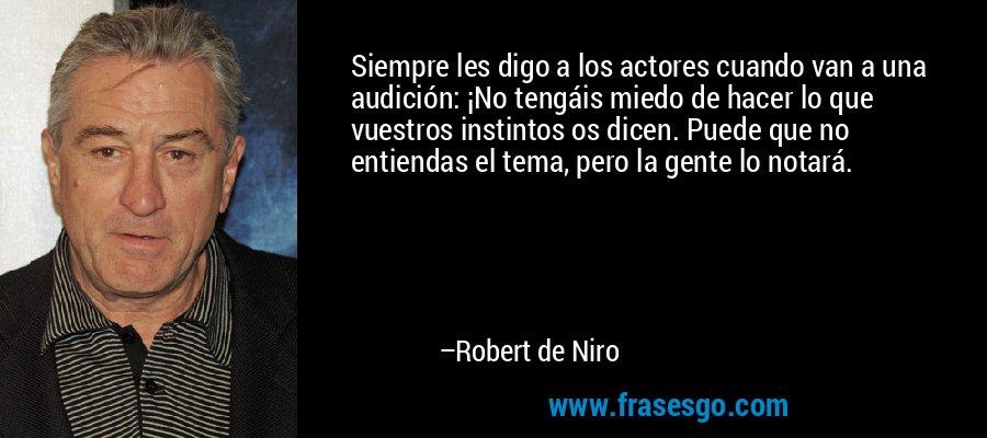 Siempre les digo a los actores cuando van a una audición: ¡No tengáis miedo de hacer lo que vuestros instintos os dicen. Puede que no entiendas el tema, pero la gente lo notará. – Robert de Niro
