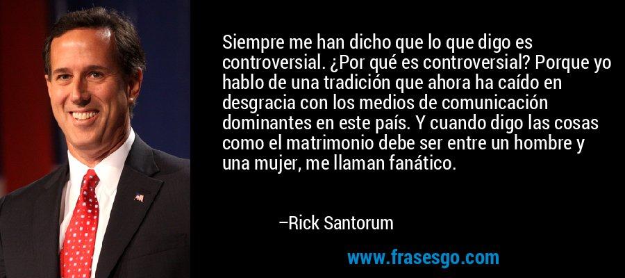 Siempre me han dicho que lo que digo es controversial. ¿Por qué es controversial? Porque yo hablo de una tradición que ahora ha caído en desgracia con los medios de comunicación dominantes en este país. Y cuando digo las cosas como el matrimonio debe ser entre un hombre y una mujer, me llaman fanático. – Rick Santorum