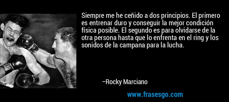 Siempre me he ceñido a dos principios. El primero es entrenar duro y conseguir la mejor condición física posible. El segundo es para olvidarse de la otra persona hasta que lo enfrenta en el ring y los sonidos de la campana para la lucha. – Rocky Marciano