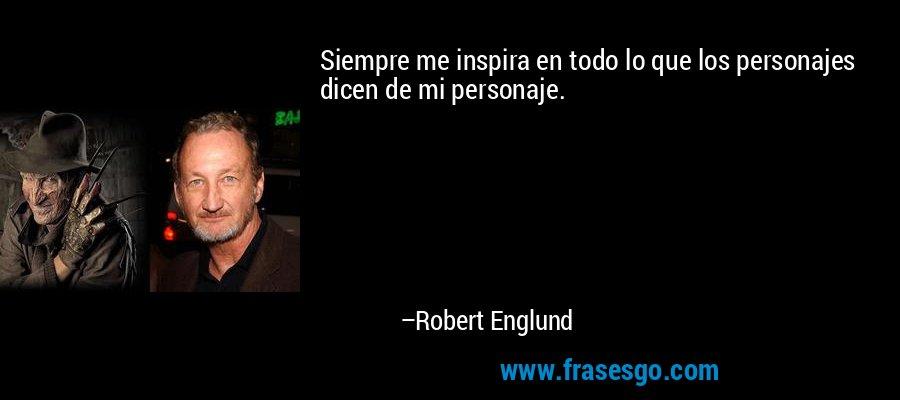 Siempre me inspira en todo lo que los personajes dicen de mi personaje. – Robert Englund