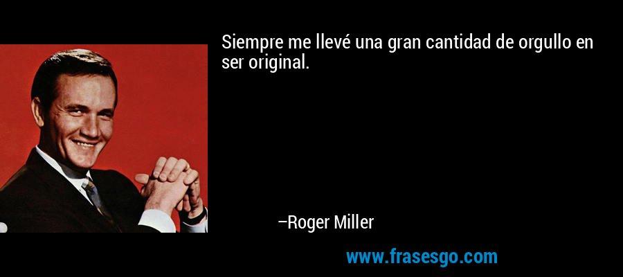 Siempre me llevé una gran cantidad de orgullo en ser original. – Roger Miller