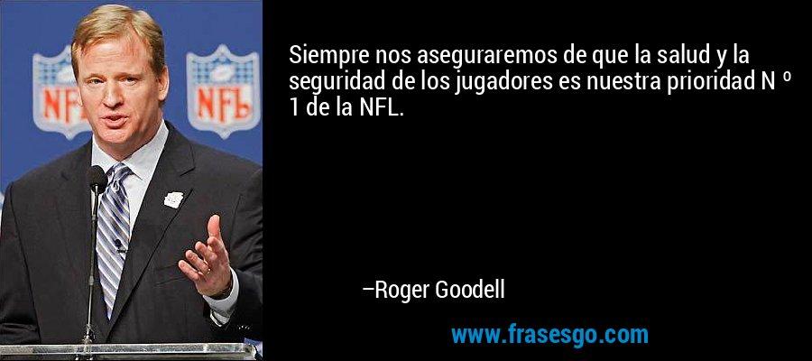 Siempre nos aseguraremos de que la salud y la seguridad de los jugadores es nuestra prioridad N º 1 de la NFL. – Roger Goodell