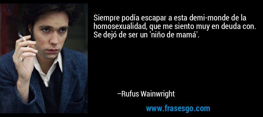 Siempre podía escapar a esta demi-monde de la homosexualidad, que me siento muy en deuda con. Se dejó de ser un 'niño de mamá'. – Rufus Wainwright