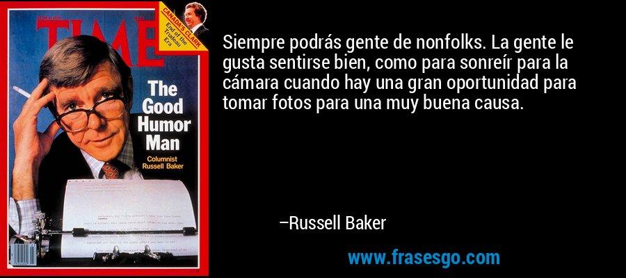 Siempre podrás gente de nonfolks. La gente le gusta sentirse bien, como para sonreír para la cámara cuando hay una gran oportunidad para tomar fotos para una muy buena causa. – Russell Baker