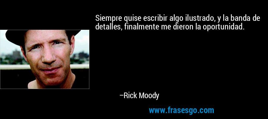 Siempre quise escribir algo ilustrado, y la banda de detalles, finalmente me dieron la oportunidad. – Rick Moody