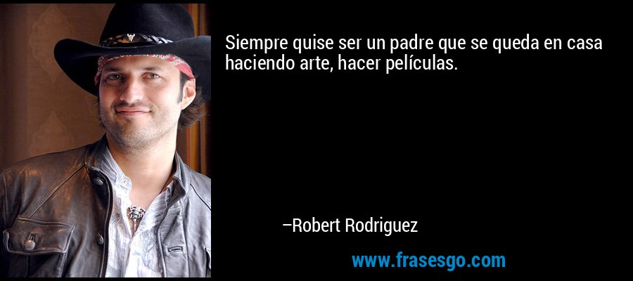 Siempre quise ser un padre que se queda en casa haciendo arte, hacer películas. – Robert Rodriguez