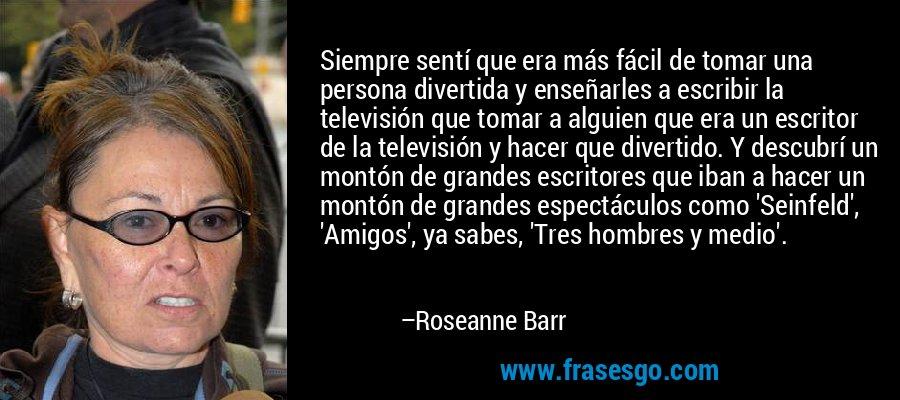 Siempre sentí que era más fácil de tomar una persona divertida y enseñarles a escribir la televisión que tomar a alguien que era un escritor de la televisión y hacer que divertido. Y descubrí un montón de grandes escritores que iban a hacer un montón de grandes espectáculos como 'Seinfeld', 'Amigos', ya sabes, 'Tres hombres y medio'. – Roseanne Barr