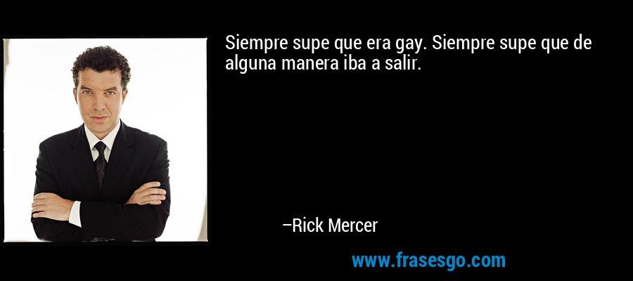 Siempre supe que era gay. Siempre supe que de alguna manera iba a salir. – Rick Mercer