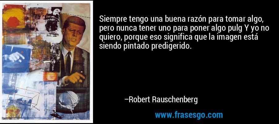 Siempre tengo una buena razón para tomar algo, pero nunca tener uno para poner algo pulg Y yo no quiero, porque eso significa que la imagen está siendo pintado predigerido. – Robert Rauschenberg