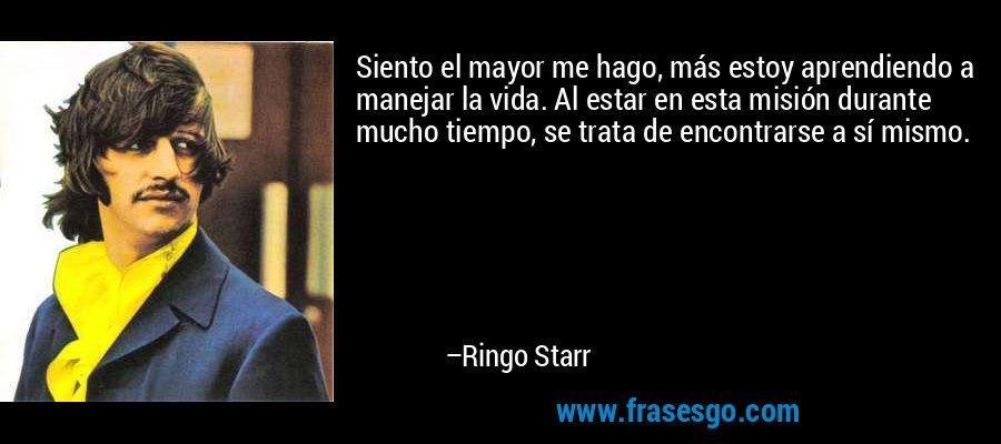 Siento el mayor me hago, más estoy aprendiendo a manejar la vida. Al estar en esta misión durante mucho tiempo, se trata de encontrarse a sí mismo. – Ringo Starr