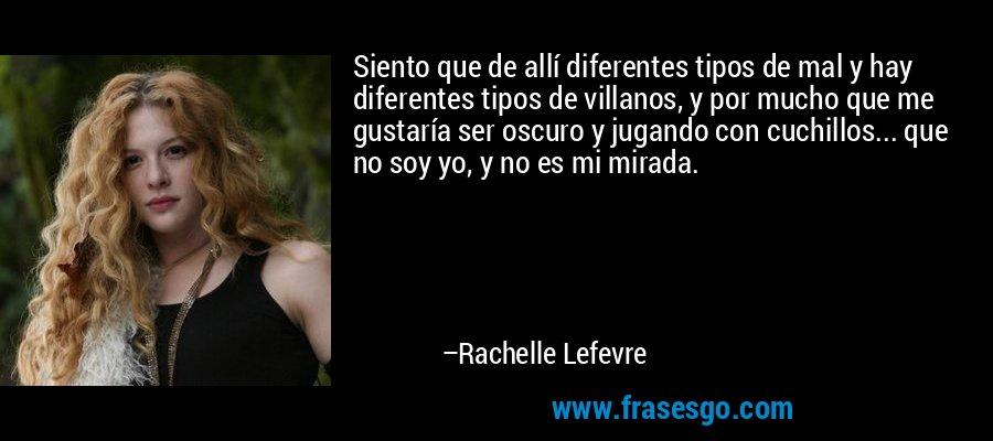 Siento que de allí diferentes tipos de mal y hay diferentes tipos de villanos, y por mucho que me gustaría ser oscuro y jugando con cuchillos... que no soy yo, y no es mi mirada. – Rachelle Lefevre