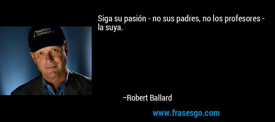Siga su pasión - no sus padres, no los profesores - la suya. – Robert Ballard