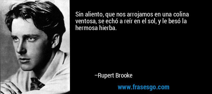 Sin aliento, que nos arrojamos en una colina ventosa, se echó a reír en el sol, y le besó la hermosa hierba. – Rupert Brooke