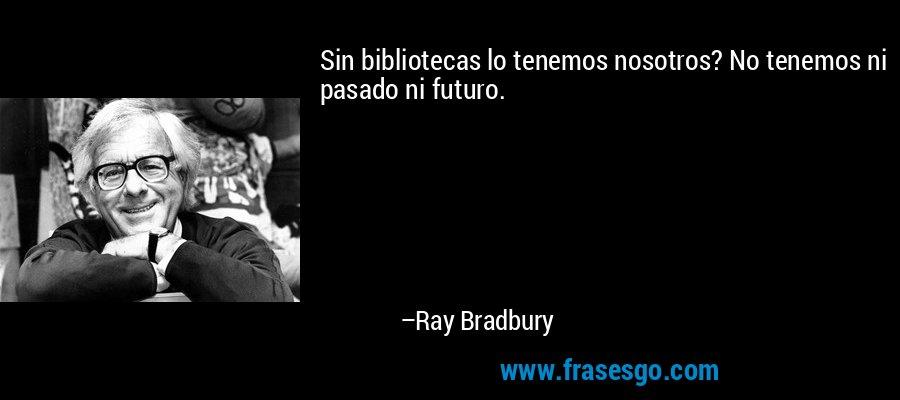 Sin bibliotecas lo tenemos nosotros? No tenemos ni pasado ni futuro. – Ray Bradbury
