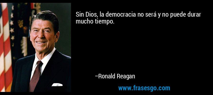 Sin Dios, la democracia no será y no puede durar mucho tiempo. – Ronald Reagan